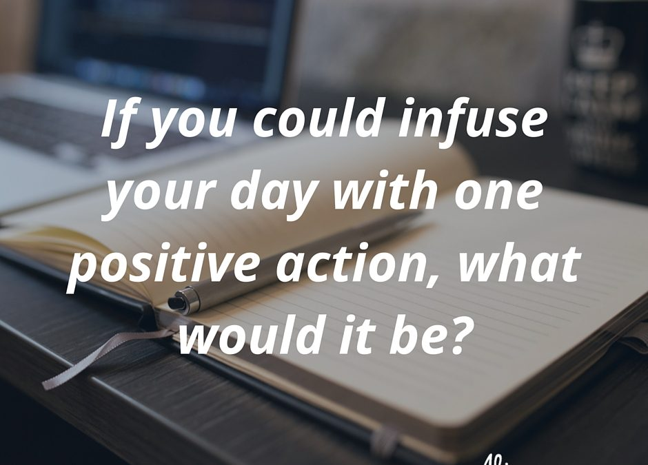 How to infuse one positive action into your day and get amazing results.